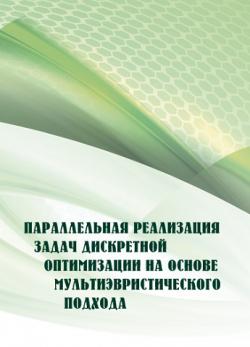 Параллельная реализация задач дискретной оптимизации на основе мультиэвристического подхода : монография / Б. Ф. Мельников, С. В. Пивнева, Е. А. Мельникова, В. Н. Рудницкий.